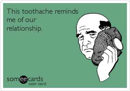 MjAxMy04ZDQwYjgzMWZhNWIzYmU5 this toothache reminds me of our relationship reminders ecard