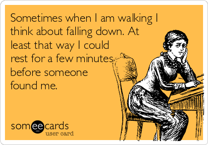 Sometimes when I am walking I think about falling down. At least that way I could  rest for a few minutes before someone found me.