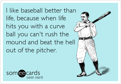 I like baseball better than life, because when life hits you with a curve ball you can't rush the mound and beat the hell out of the pitcher.