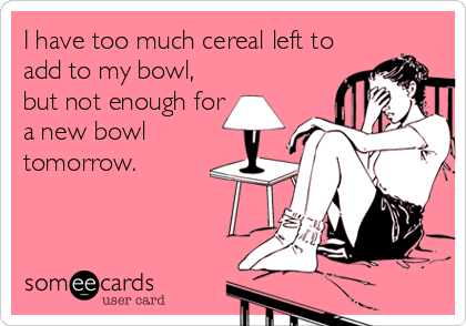 I have too much cereal left to add to my bowl, but not enough for a new bowl tomorrow.