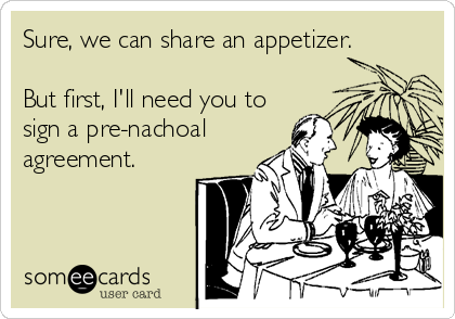Sure, we can share an appetizer.  But first, I'll need you to sign a pre-nachoal agreement.