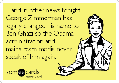 ... and in other news tonight, George Zimmerman has legally changed his name to  Ben Ghazi so the Obama  administration and  mainstream media never speak of him again.