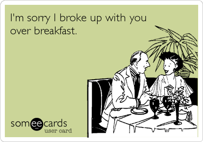 I'm sorry I broke up with you over breakfast.