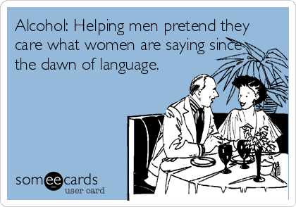 Alcohol: Helping men pretend they care what women are saying since the dawn of language.