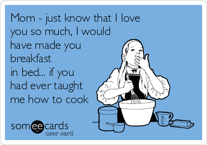 Mom - just know that I love  you so much, I would have made you breakfast  in bed... if you  had ever taught  me how to cook