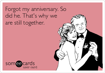 Forgot my anniversary. So did he. That's why we are still together.