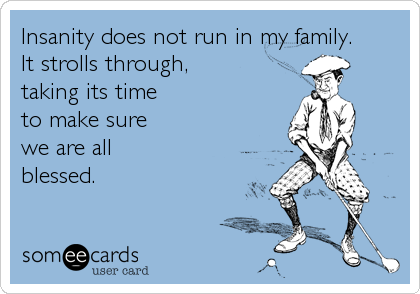 Insanity does not run in my family. It strolls through, taking its time to make sure we are allblessed.