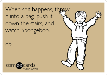 When shit happens, throw it into a bag, push it down the stairs, and watch Spongebob.  db