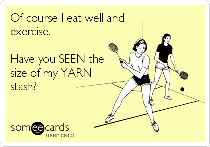 Of course I eat well and exercise.  Have you SEEN the size of my YARN stash?