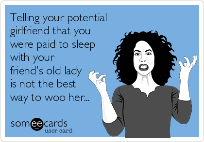 Telling your potential girlfriend that you were paid to sleep with your friend's old lady is not the best way to woo her...