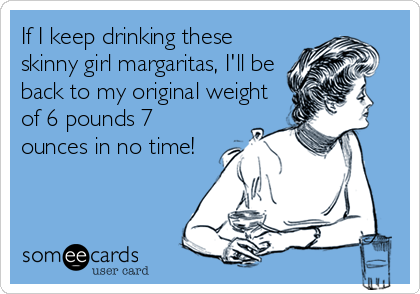 If I keep drinking these skinny girl margaritas, I'll be back to my original weight of 6 pounds 7 ounces in no time!