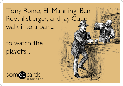 Tony Romo, Eli Manning, Ben Roethlisberger, and Jay Cutler walk into a bar.....  to watch the playoffs...