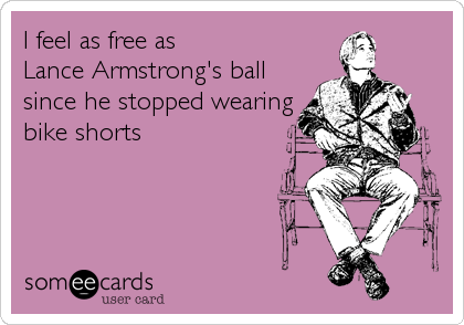 I feel as free as  Lance Armstrong's ball since he stopped wearing bike shorts