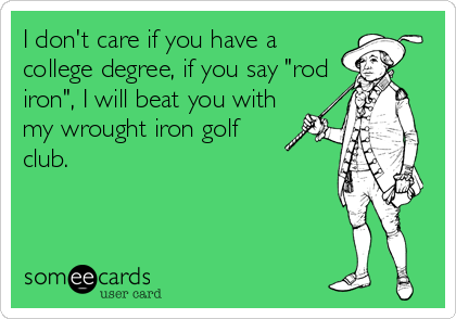 "I don't care if you have a college degree, if you say ""rod iron"", I will beat you with my wrought iron golf club."