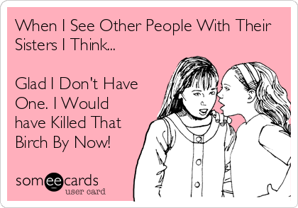 When I See Other People With Their Sisters I Think...  Glad I Don't Have One. I Would have Killed That Birch By Now!