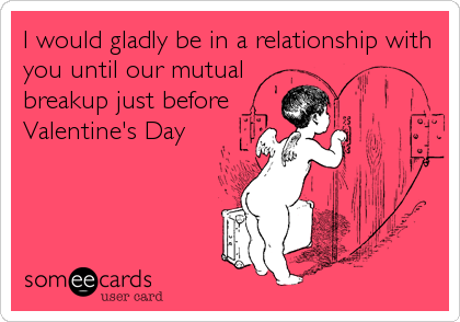 I would gladly be in a relationship with you until our mutual breakup just before  Valentine's Day