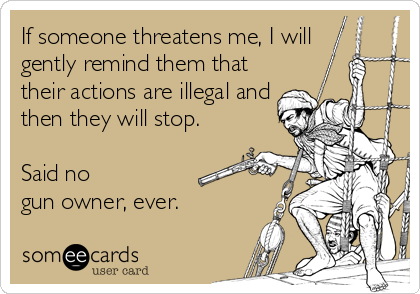 If someone threatens me, I will  gently remind them that their actions are illegal and then they will stop.   Said no  gun owner, ever.