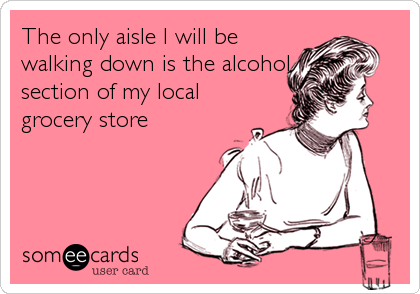 The only aisle I will be walking down is the alcohol section of my local grocery store