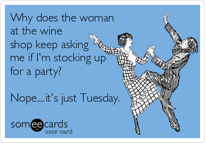 Why does the woman at the wine shop keep asking me if I'm stocking up for a party?  Nope....it's just Tuesday.