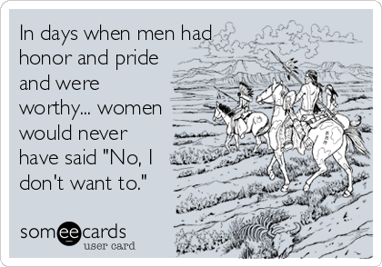 """In days when men had honor and pride and were worthy... women would never have said """"No, I don't want to."""""""