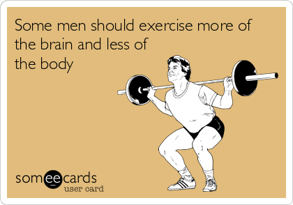 Some men should exercise more of the brain and less of the body