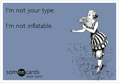 I'm not your type.  I'm not inflatable.