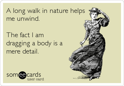 A long walk in nature helps me unwind.  The fact I am dragging a body is a mere detail.