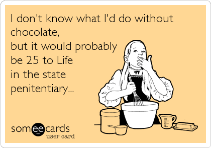 I don't know what I'd do without chocolate,  but it would probably be 25 to Life  in the state penitentiary...