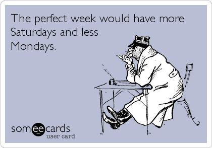 The perfect week would have more Saturdays and less Mondays.