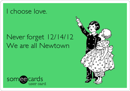 I choose love.   Never forget 12/14/12 We are all Newtown