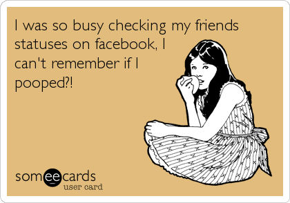 I was so busy checking my friends statuses on facebook, I can't remember if I pooped?!