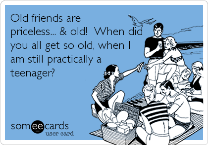 Old friends are priceless... & old!  When did you all get so old, when I am still practically a teenager?