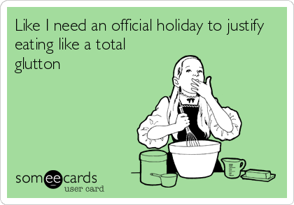 Like I need an official holiday to justify eating like a total glutton