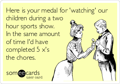 Here is your medal for 'watching' our children during a two hour sports show.  In the same amount of time I'd have completed 5 x's the