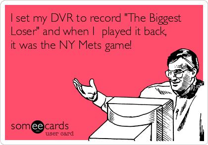 "I set my DVR to record ""The Biggest Loser"" and when I  played it back, it was the NY Mets game!"