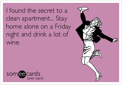 I found the secret to a clean apartment... Stay home alone on a Friday night and drink a lot of wine.