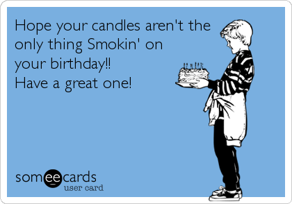 Hope your candles aren't the only thing Smokin' on your birthday!!  Have a great one!
