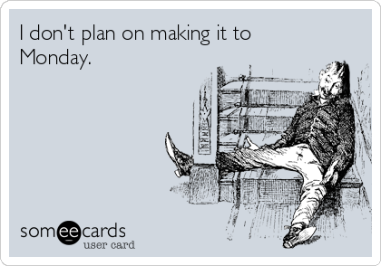 I don't plan on making it to Monday.