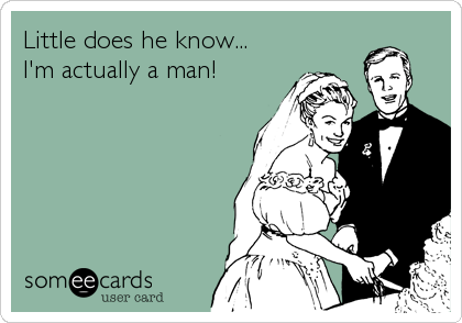 Little does he know... I'm actually a man!