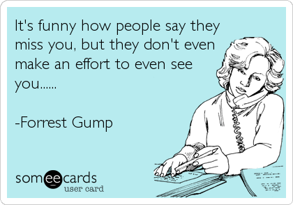 It's funny how people say theymiss you, but they don't evenmake an effort to even seeyou......-Forrest Gump