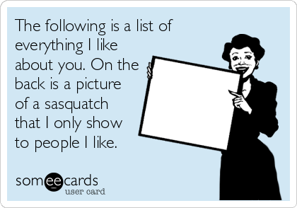 The following is a list of everything I like about you. On the back is a picture of a sasquatch that I only show to people I like.