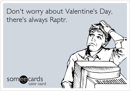 Don't worry about Valentine's Day, there's always Raptr.
