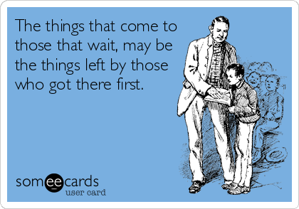 The things that come to those that wait, may be the things left by those who got there first.