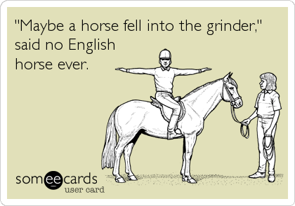 """Maybe a horse fell into the grinder,"" said no English horse ever."
