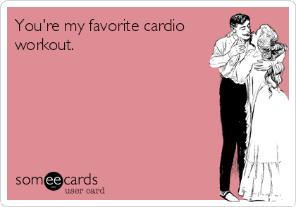 You're my favorite cardio workout.