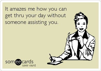 It amazes me how you can get thru your day without someone assisting you.