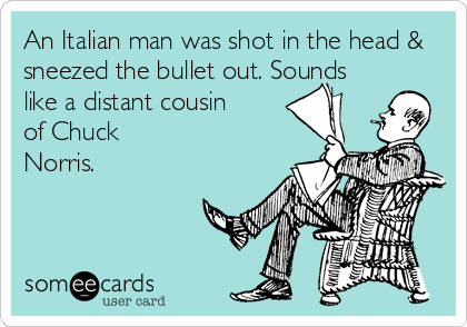 An Italian man was shot in the head & sneezed the bullet out. Sounds like a distant cousin of Chuck Norris.