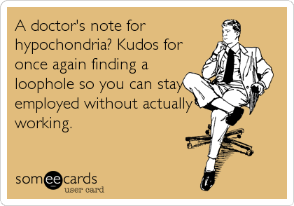 A doctor's note for hypochondria? Kudos for once again finding a loophole so you can stay employed without actually working.