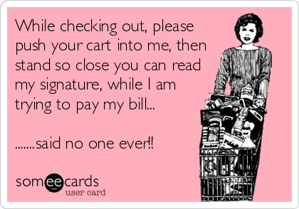 While checking out, please push your cart into me, then stand so close you can read my signature, while I am trying to pay my bill... <br
