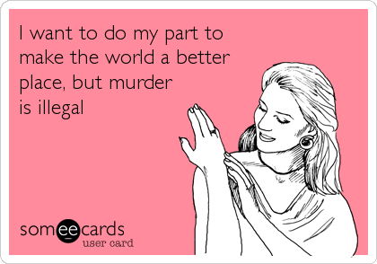 I want to do my part to make the world a better place, but murder is illegal
